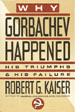 Why Gorbachev Happened: His Triumphs & His Failure